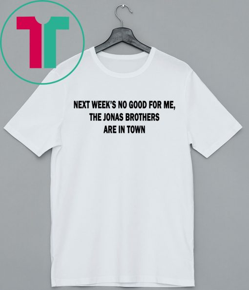 Next Weeks No Good For me The Jonas Brothers are in town classic tshirt