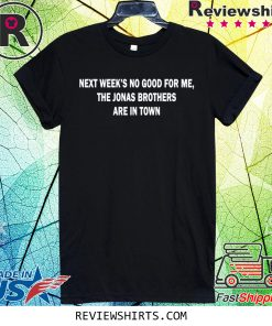 Next Weeks No Good For me The Jonas Brothers are in town t-shirt