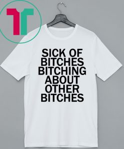 Sick Of Bitches Bitching About Other Bitches T-Shirt